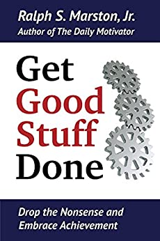 Get Good Stuff Done: Drop the Nonsense and Embrace Achievement by [Marston Jr., Ralph S.]
