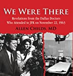 We Were There: Revelations from the Dallas Doctors Who Attended to JFK on November 22, 1963 | Allen Childs MD