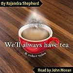 We'll Always Have Tea: & Other Stories | Rajendra Shepherd