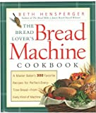img - for The Bread Lover's Bread Machine Cookbook: A Master Baker's 300 Favorite Recipes for Perfect-Every-Time Bread-From Every Kind of Machine by Beth Hensperger (2000-04-30) book / textbook / text book