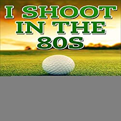 I Shoot in the 80s: How to Succeed at Golf