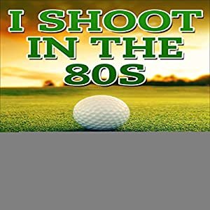I Shoot in the 80s: How to Succeed at Golf Audiobook