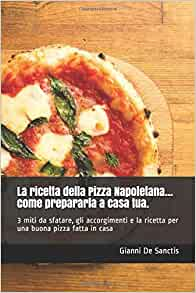 Ricetta X Una Buona Pizza.La Ricetta Della Pizza Napoletana Come Prepararla A Casa Tua 3 Miti Da Sfatare Gli Accorgimenti E La Ricetta Per Una Buona Pizza Fatta In Casa Italian Edition De Sanctis Gianni 9781798087541