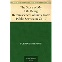 The Story of My Life Being Reminiscences of Sixty Years' Public Service in Canada
