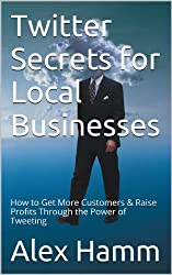 Twitter Secrets for Local Businesses: How to Get More Customers & Raise Profits Through the Power of Tweeting