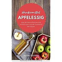 Wundermittel Apfelessig: Was das Gesundheitswunder wirklich kann und die Vorteile für den Körper. Plus: Apfelessig-Diät (German Edition)