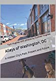 Alleys of Washington, DC: A Hidden City s Past, Present and Future
