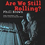 Are We Still Rolling?: Studios, Drugs and Rock 'N' Roll - One Man's Journey Recording Classic Albums | Phill Brown