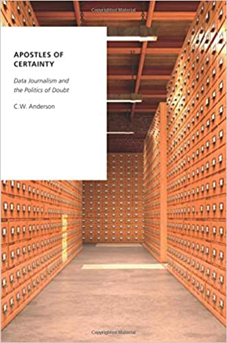 C.W. Anderson - Apostles Of Certainty: Data Journalism And The Politics Of Doubt
