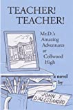 Teacher! Teacher! : Mr. d's Amazing Adventures at Collwood High, D'Alessandro, John T., 0615884369