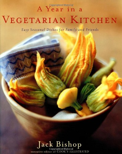A Year in a Vegetarian Kitchen: Easy Seasonal Dishes for Family and Friends by Jack Bishop