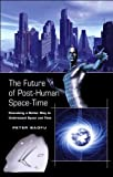 The Future of Post-Human Space-Time : Conceiving a Better Way to Understand Space and Time, Baofu, Peter, 0820488712