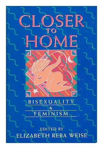 Closer to Home: Bisexuality and Feminism (Womens Studies/Gay Studies) Weise