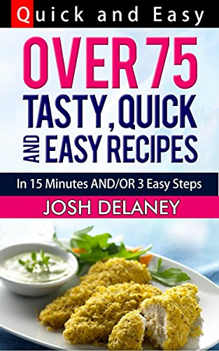 Quick and Easy Recipes: 15 Minutes and/or 3 Easy Steps by Josh Delaney