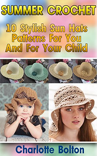 Summer Crochet: 10 Stylish Sun Hats Patterns For You And For Your Child: (Summer Crochet, Easy Crochet Patterns, Crochet Hook A, Crochet Accessories, Crochet Patterns, Crochet Books) by [Bolton, Charlotte]