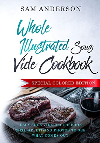 WHOLE ILLUSTRATED SOUS VIDE COOKBOOK: Easy Sous Vide Recipe Book With Appetizing Photos to See What Comes Out! by Sam Anderson