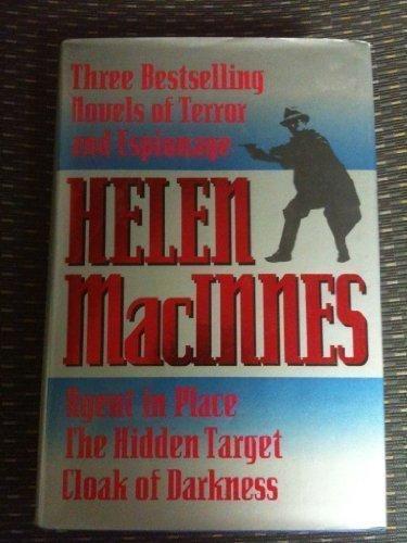 Helen Macinnes: Three Bestselling Novels of Terror & Espionage : Agent in Place : The Hidden Target : Cloak of Darkness