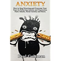Anxiety: How to Stop Worrying and Overcome Your Fears by Relieving Anxiety and Depression, Panic Attacks, Social Anxiety and Stress. Cognitive Behavioral Therapy