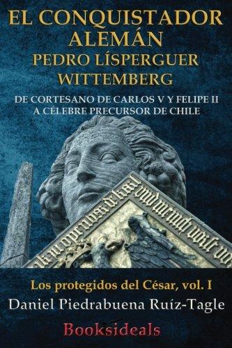El conquistador aleman Pedro Lisperguer Wittemberg: De cortesano de Carlos V y Felipe II a celebre precursor de Chile (Los protegidos del Cesar) (Volume 1) (Spanish Edition) [Daniel Piedrabuena Ruiz-Tagle] (Tapa Blanda)