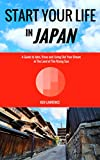 Start Your Life in Japan: A Guide to Jobs, Visas and Living Out Your Dream in The Land of The Rising Sun
