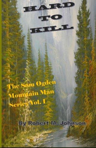 Read Online Hard To Kill: The Sam Ogden Mountain Man Series Vol. I (Volume 1) ebook