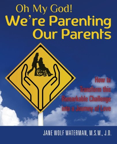 Oh My God! We're Parenting our Parents: How to Transform this Remarkable Challenge into a Journey of Love
