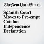 Spanish Court Moves to Pre-empt Catalan Independence Declaration | Raphael Minder
