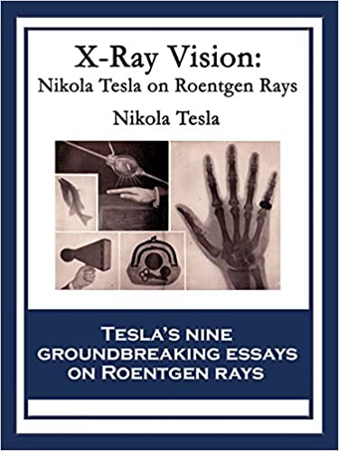 x ray vision nikola tesla on roentgen rays nikola tesla ebook  x ray vision nikola tesla on roentgen rays kindle edition