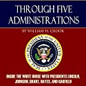 Through Five Administrations: Inside the White House with Presidents Lincoln, Johnson, Grant, Hayes, and Garfield Audiobook by William H. Crook Narrated by Brian V. Hunt