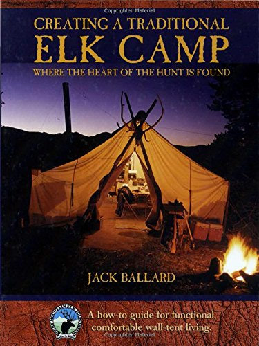 Creating a Traditional Elk Camp: Where The Heart Of The Hunt Is Found (Rocky Mountain Elk Foundation)