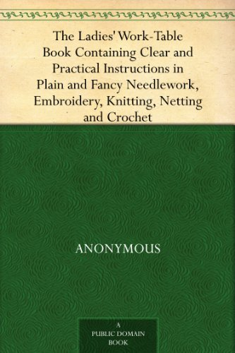 (The Ladies' Work-Table Book Containing Clear and Practical Instructions in Plain and Fancy Needlework, Embroidery, Knitting, Netting and Crochet)