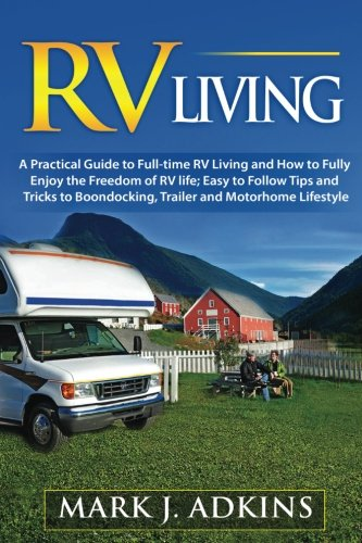 RV Living: A Practical Guide To FullTime RV Living And How To Fully Enjoy The Freedom Of RV Life: Easy To Follow Tips And Tricks To Boondocking Trailer And Motorhome Lifestyle