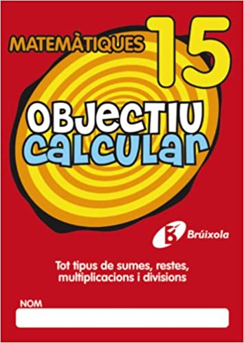 Objectiu Calcular / Objective Calculate: Tot Tipus De Sumes, Restes, Multiplicacions I Divisions / All Types of Addition, Subtraction, Multiplication ... 15 (Objectiu Matematiques / Math Objective)