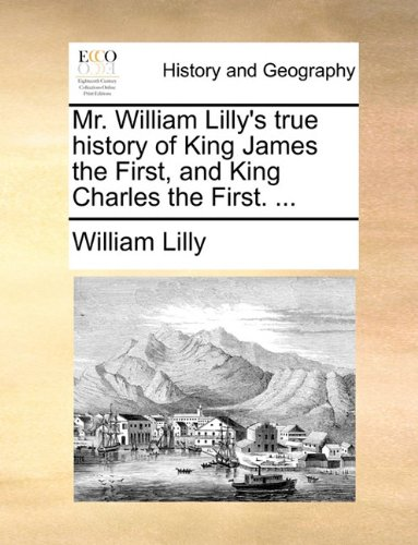 Read Online Mr. William Lilly's true history of King James the First, and King Charles the First. ... pdf epub