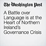 A Battle over Language Is at the Heart of Northern Ireland's Governance Crisis | William Booth,Amanda Ferguson