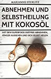 Abnehmen und Selbstheilung mit Kokosöl: Mit dem Superfood diätfrei abnehmen, jünger aussehen und sich selbst heilen. (Diät, Gewicht verlieren. Abnehmen ohne Diät, Abnehmen ohne Sport)