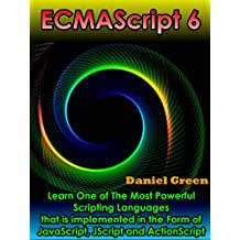 ECMAScript 6: Learn The Most Powerful of Scripting Languages that is implemented in the Form of JavaScript, JScript and ActionScript