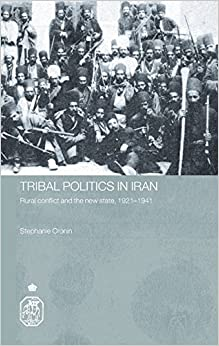 Tribal Politics in Iran: Rural Conflict and the New State, 1921-1941 (Royal Asiatic Society Books)