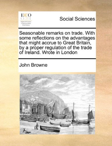 Download Seasonable remarks on trade. With some reflections on the advantages that might accrue to Great Britain, by a proper regulation of the trade of Ireland. Wrote in London ebook