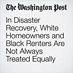 In Disaster Recovery, White Homeowners and Black Renters Are Not Always Treated Equally | Janell Ross