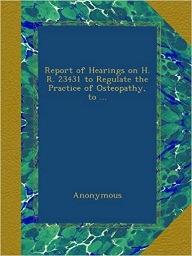 Book Report of Hearings on H. R. 23431 to Regulate the Practice of Osteopathy, to ...
