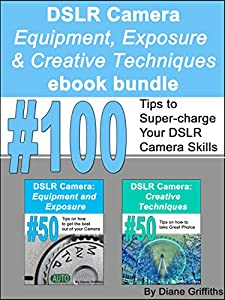 DSLR Camera: Equipment, Exposure and Creative Techniques ebook Bundle: #100 Tips to Super-charge Your DSLR Camera Skills