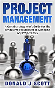 Project Management: A Quick Start Beginners Guide For The Serious Project Manager To Managing Any Project Easily!
