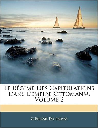 Livre gratuits en ligne Le Regime Des Capitulations Dans L'Empire Ottomanm, Volume 2 epub, pdf