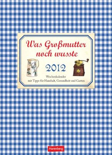 Was Großmutter noch wusste 2012: Wochenkalender mit Tipps für Haushalt, Gesundheit und Garten