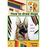 How to Draw Dogs: Colored Pencil Guides, Step-By-Step Drawing Tutorials How to Draw Dog and Puppy in Realistic Style, Learn to Draw Cute Pets and Animals (The Complete Guide for Sketching, Shading)