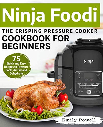 Ninja Foodi The Crisping Pressure Cooker Cookbook for Beginners: 75 Quick and Easy Recipes to Pressure Cook, Air Fry and Dehydrate (Ninja Foodi Recipes) by Emily Powell