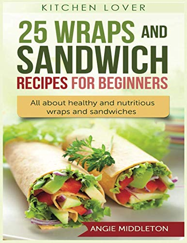 25 Wraps and Sandwich Recipes  for Beginners: All about healthy and nutritious wraps and sandwiches (Kitchen Lover) by Angie Middleton