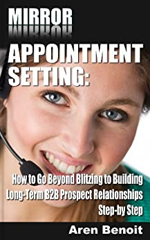 Mirror Appointment Setting: How to Go Beyond Blitzing to Building Long-Term B2B Prospect Relationships Step-by Step by [Benoit, Aren]