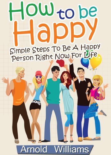 How To Be Happy: Simple Steps How To Be a Happy Person Right Now For Life (How To Be Happy Books Book 1) (Steps To Be Happy All The Time)